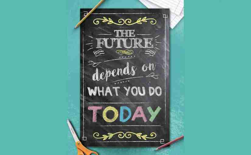 The Future Depends on What You do Today!